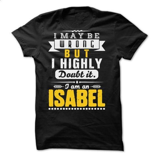 I May Be Wrong But I Highly Doubt It... ISABEL - 99 Coo - #tee geschenk #tshirt rug. PURCHASE NOW => https://www.sunfrog.com/LifeStyle/I-May-Be-Wrong-But-I-Highly-Doubt-It-ISABEL--99-Cool-Shirt-.html?68278
