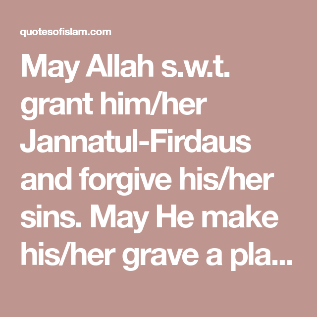 May Allah S W T Grant Him Her Jannatul Firdaus And Forgive His Her Sins May He Make His Her Grave A Condolence Messages Condolences Quotes Forgiveness Quotes