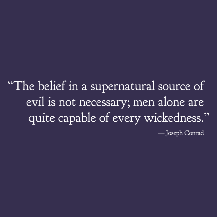 """""""The belief in a supernatural source of evil is not necessary. Men alone are quite capable of every wickedness.""""  Joseph Conrad"""