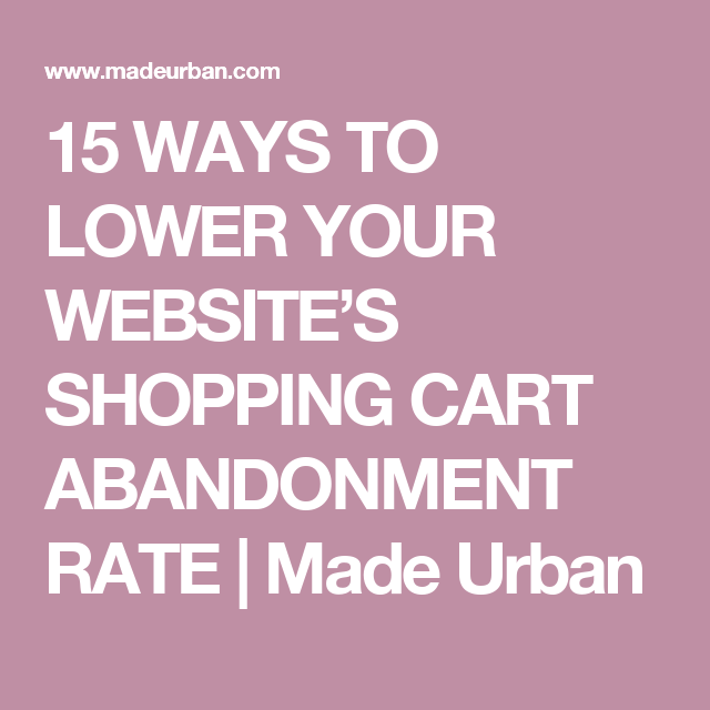 15 WAYS TO LOWER YOUR WEBSITE'S SHOPPING CART ABANDONMENT RATE | Made Urban