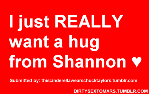I got to hug Shannon once. He was such a sweetie.