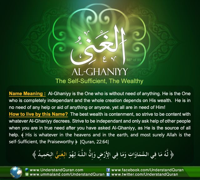 Allah calls Himself Al-Ghaniyy—The Self-Sufficient, The Independent— on eighteen occasions in the Quran. He is the one without need of anything. Al-Ghaniyy is self-sufficient, free of any dependence, and rich— while all of His creatures stand in need of Him! The Independent, The Wealthy, Self-Sufficient Ghaniyy comes from the root ghayn-noon-yaa which points to four main meanings. The first main …