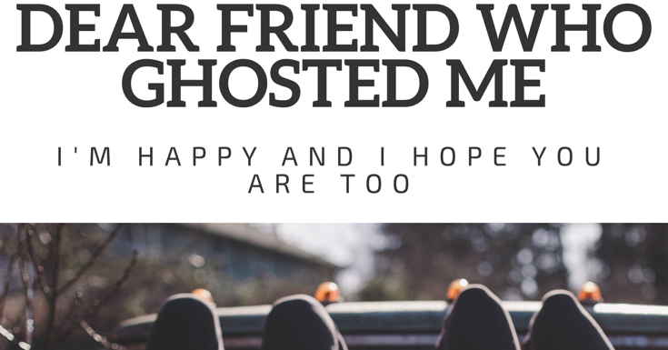 Dear Friend Who Ghosted Me I M Happy And I Hope You Are Too True Friendship Quotes Friends Quotes Ghost Quote