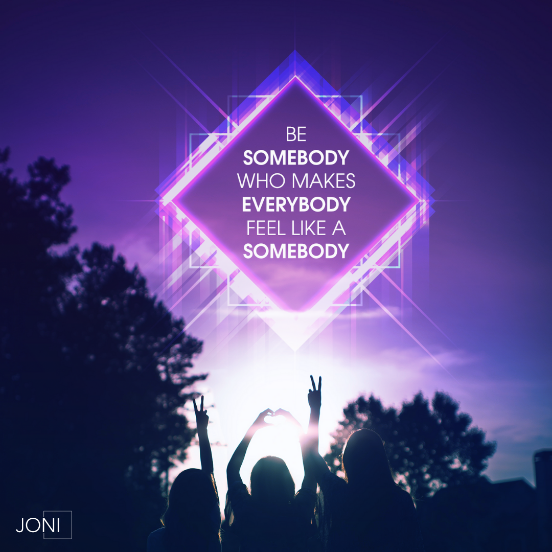Be Somebody Who Makes Everybody Feel Like A Somebody In