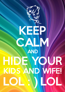 Keep Calm And Hide Your Kids And Wife Lol Lol Hi Shelby And