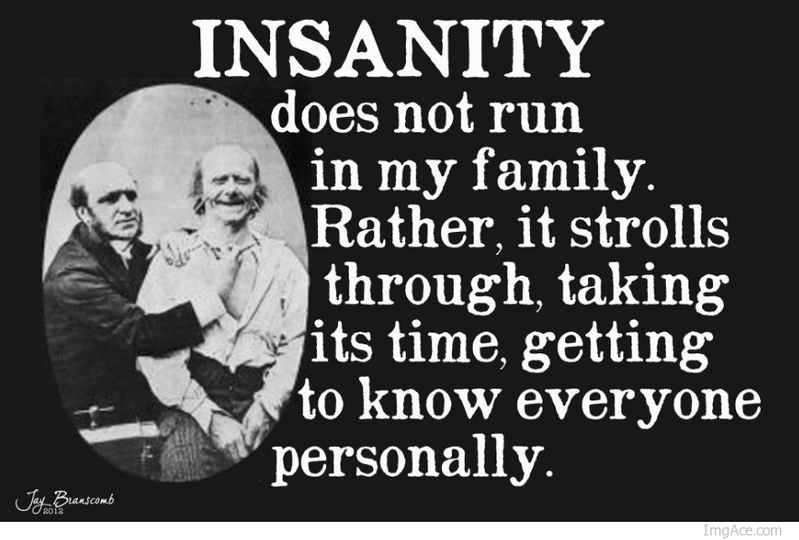 Insanity does not run in my family.  Rather, it strolls through, taking it's time, getting to know everyone personally.