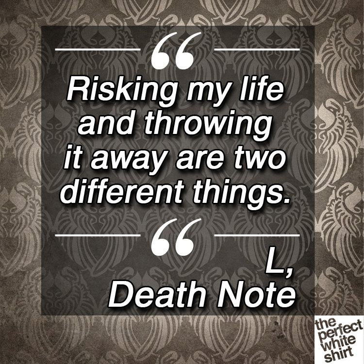 TPWS, Risking my life and throwing it away are two different things. #deathnote, L
