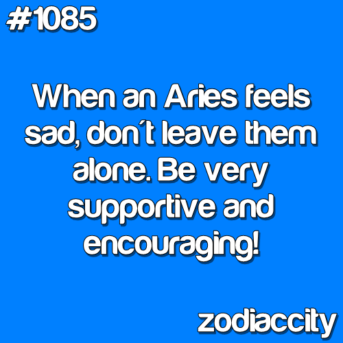 Aries - When an Aries is sad, don't leave them alone