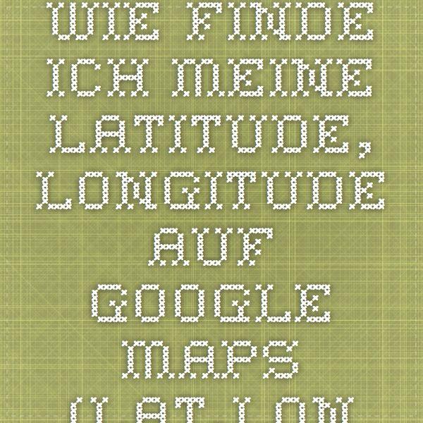 Wie Finde Ich Meine Latitude Longitude Auf Google Maps Lat Long
