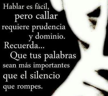 Callar y despues hablar...Dices las cosas más sabiamente y despues de haber pensado bien...