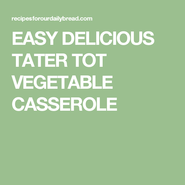 Easy delicious tater tot vegetable casserole | Recipe ...