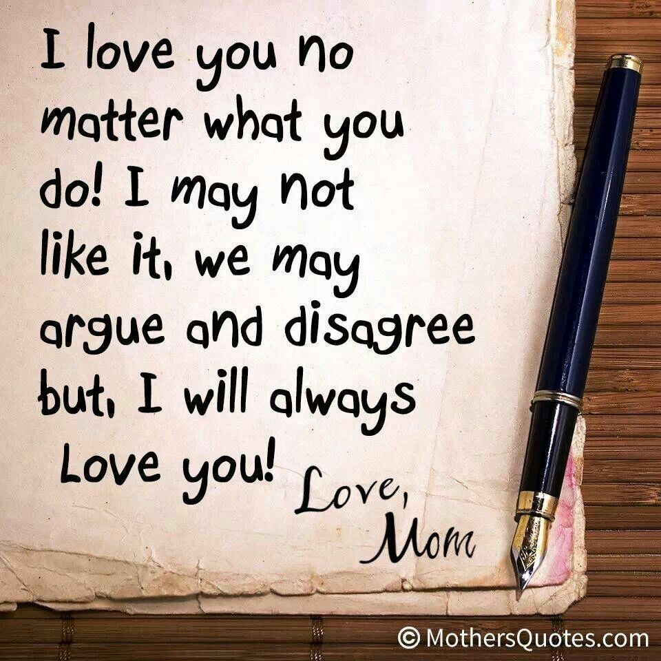 To my kids I will always love you no matter what you do I may not like it we may argue and disagree but I will always Love You Love