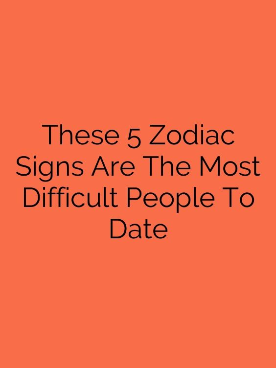 These 5 Zodiac Signs Are The Most Difficult People To Date