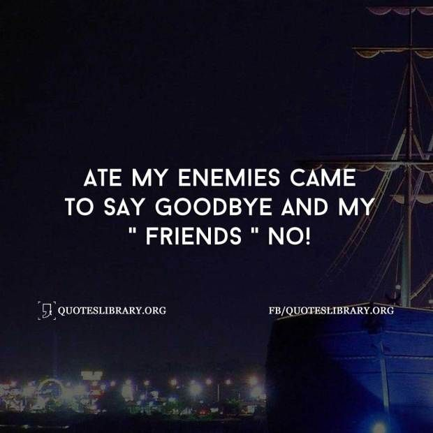 ate my enemies came to say goodbye and my friends no goodbye
