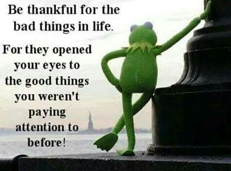 Bad things in life open your eyes to the good things you take for granted.