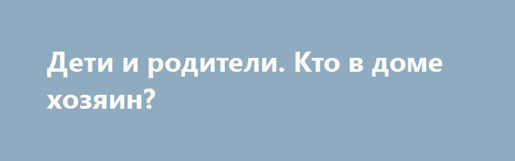 Дети и родители. Кто в доме хозяин? http://articles.shkola-zdorovia.ru/deti-i-roditeli-kto-v-dome-hozyain/  Для родителей свои дети – самые лучшие, самые любимые, самые воспитанные. Однако, глядя со стороны, зачастую видится совершенно иная картина и далеко не идеальная. Поведение ребенка – это следствие поведения его родителей, даже скорее, реакции родителей в различных жизненных ситуациях. Специалисты считают, что если ребенок закатывает истерику или безобразно ведет себя, вина в этом…