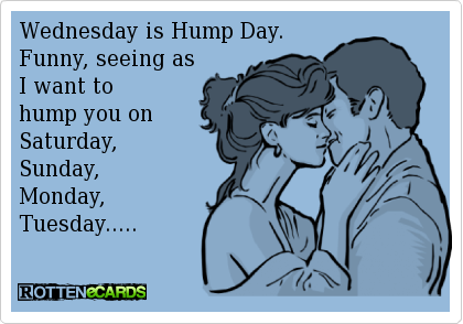 Funny, Seeing As I Want To Hump You On Saturday, Sunday, Monday, Tuesday.