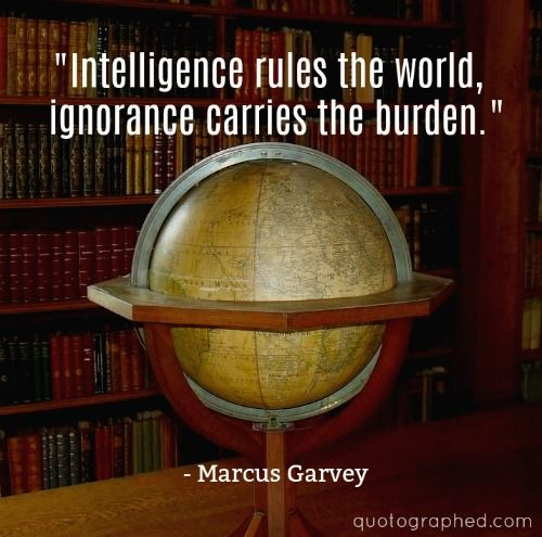 """A Quote by Marcus Garvey -  """"Intelligence rules the world, ignorance carries the burden."""""""