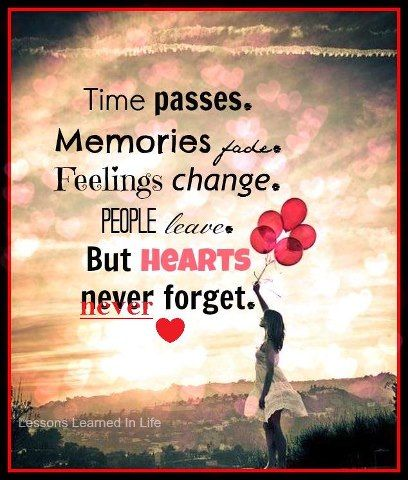 Time Passes Memories Fade Feelings Change People Leave But Hearts Never Forget In Loving Memory Quotes Grieving Quotes Memories Quotes