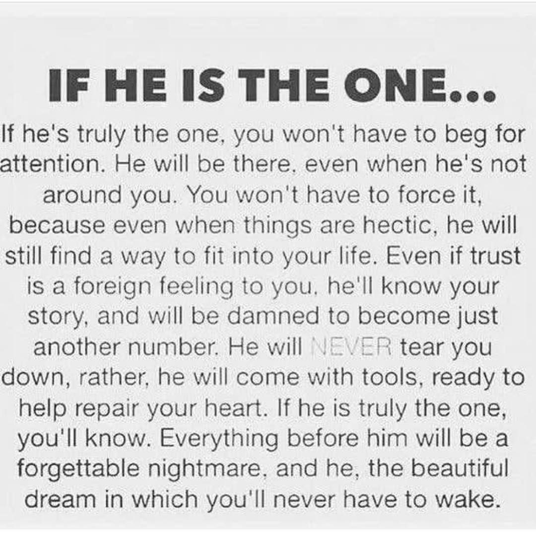 Image may contain: text that says 'IF He IS THE ONE... he's truly the one, you won't have to beg for attention He will be there. even when he's not around you. You won' have to force because even when things are hectic, he will still find into life Even if trust foreign feeling you. he'll know story, and will be damned to become just another number. will tear you down, rather, he will come with tools, ready help repair your heart. he is truly the one, you'll know. Everything before him will be f