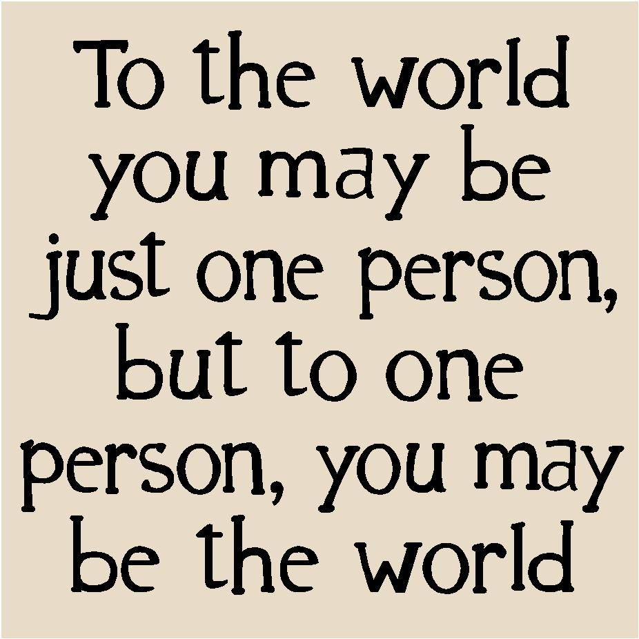 To The World You Are One Person But To One Person You Are The World
