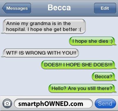 BeccaAnnie my grandma is in the hospital. I hope she get better :(   I hope she dies :)   WTF IS WRONG WITH YOU!!   DOES!! I HOPE SHE DOES!!!   Becca?   Hello? Are you still there?