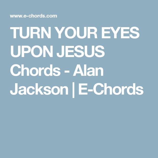 Turn Your Eyes Upon Jesus Chords Alan Jackson E Chords Music