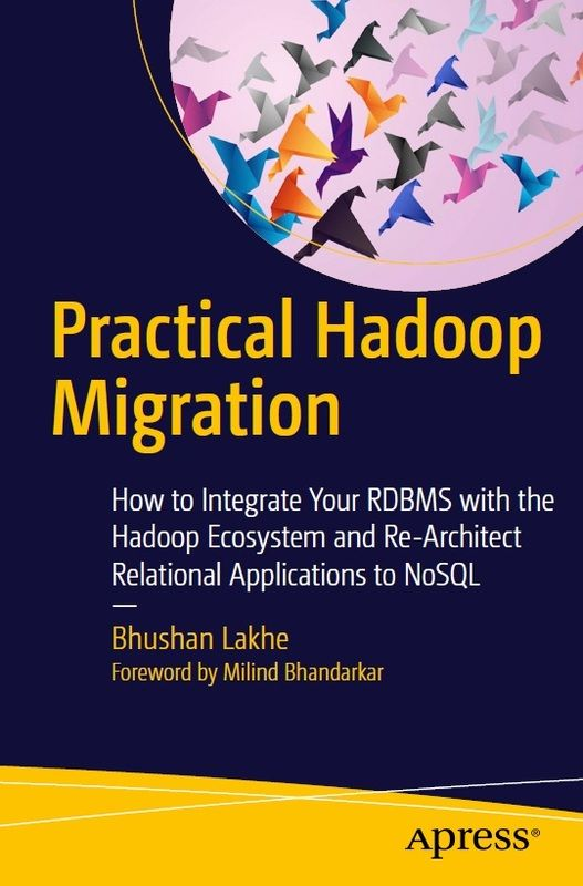 Practical Hadoop Migration: How to Integrate Your RDBMS with the Hadoop Ecosystem and Re-Architect Relational Applications to NoSQL by Bhushan Lakhe