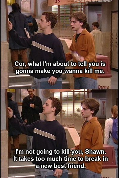 """It takes too much to break in a new best friend."" - Boy meets world"
