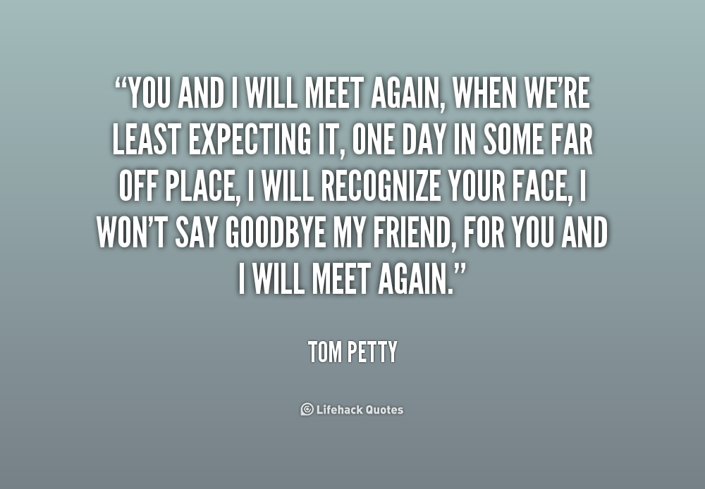 You And I Will Meet Again When We Re Least Expecting It One Day In Some Far Off Place I Will Recogniz Inspirational Words Tom Petty Quotes Goodbye My Friend