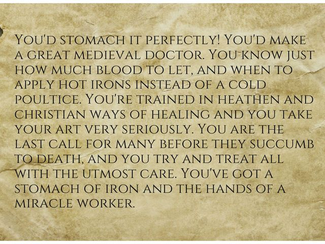 I got: Impressive! You could handle the whole gauntlet!! Could You Actually Stomach Being A Medieval Doctor?