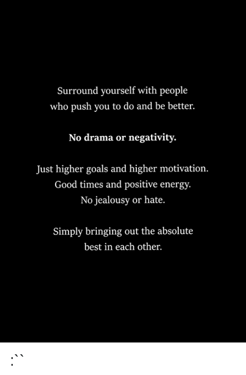 Surround Yourself With People Who Push You to Do and Be Better No Drama or Negativity Just Higher Goals and Higher Motivation Good Times and Positive Energy No Jealousy or Hate Simply Bringing Out the Absolute Best in Each Other `` | Energy Meme on ME.ME
