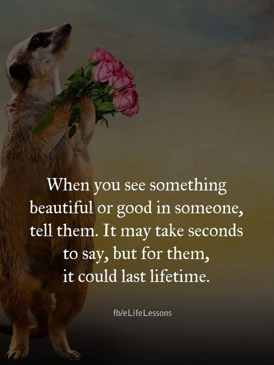 When you see something beautiful or good in someone, tell them. It may take seconds to say, but for them, it could last a lifetime
