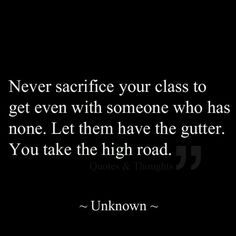 Never sacrifice your class to get even with someone who...