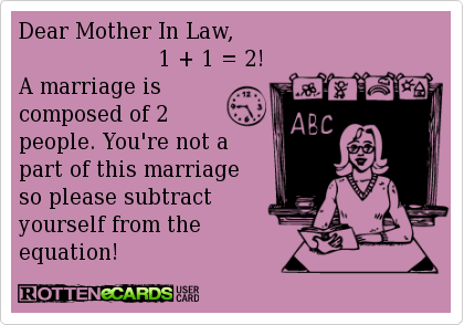 Dear Mother In Law, 1 + 1 = 2! A marriage is composed of 2 ...
