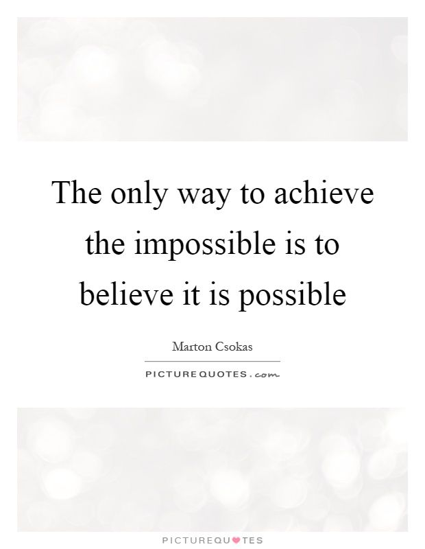The Only Way To Achieve The Impossible Is To Believe It Is
