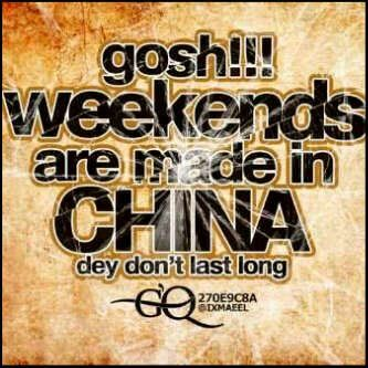Weekends are made in China - They don't last long!