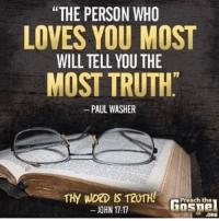 The PERSON WHO LOVES YOU MOST WILL TELL YOU THE MOST TRUTH PAUL WASHER Preach the JOHN 1717 ORO You May Not Like What They Have to Say but if Someone Loves You Enough to Talk to You About the Hard Topics They Are the People You Want to Have in Your Life   Life Meme on ME.ME