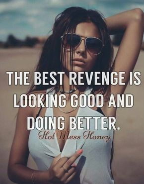 The best revenge is looking good and doing better.