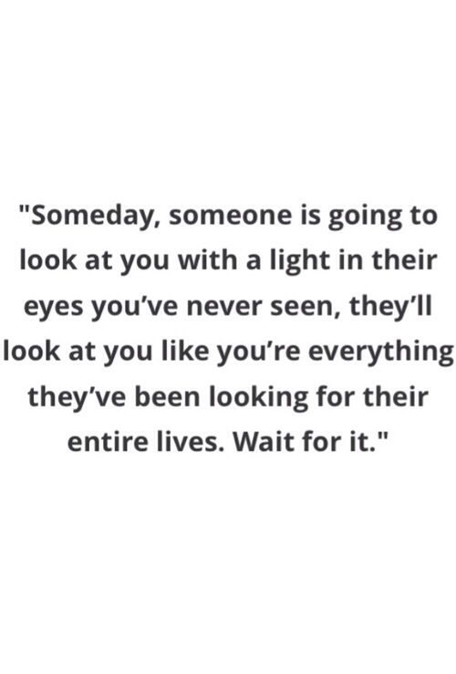 Someday Someone Is Going To Look At You With A Light In Their Eyes You Ve Never Seen They Ll Look At You Like You Done Quotes Found You Quotes Looks Quotes