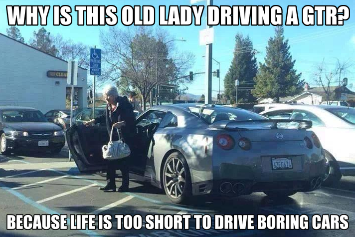 Why Is This Old Lady Driving A Gtr Because Life Is To Short To Drive Boring Cars Gearhead Meme Nissan Gtr Funny Car Memes Car Humor Car Jokes