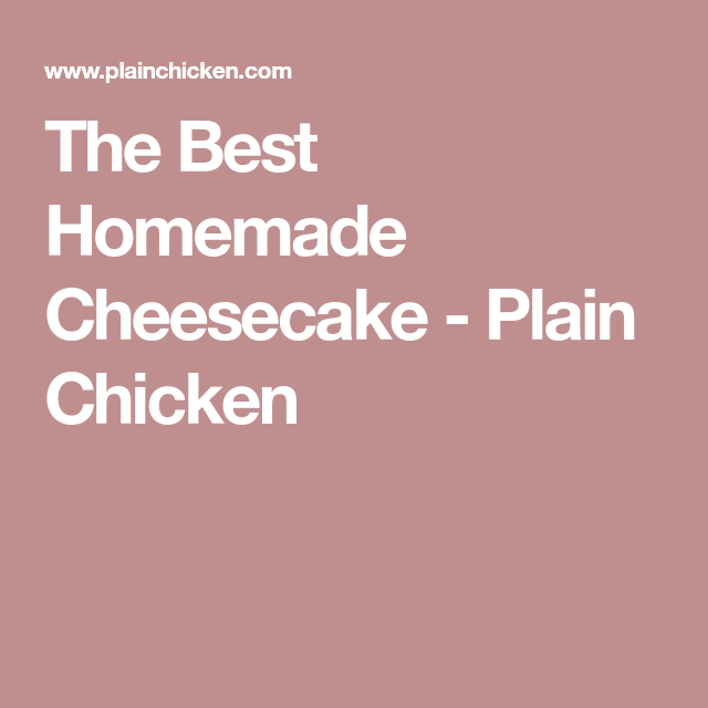 The Best Homemade Cheesecake - Plain Chicken