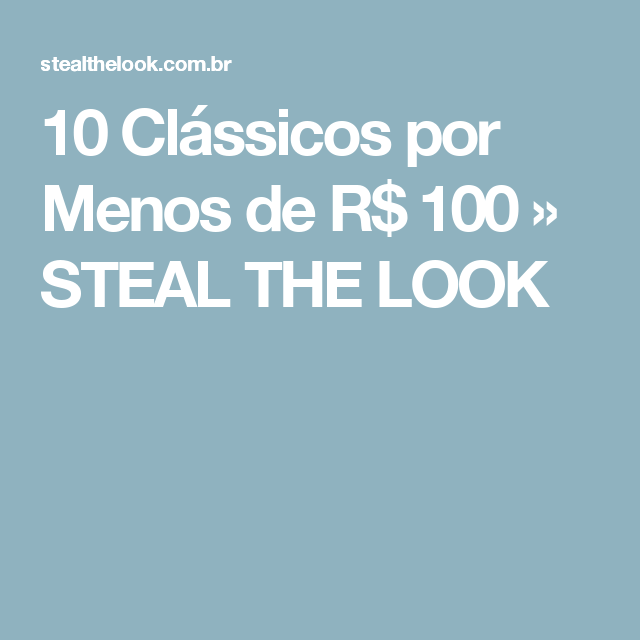 10 Clássicos por Menos de R$ 100 » STEAL THE LOOK