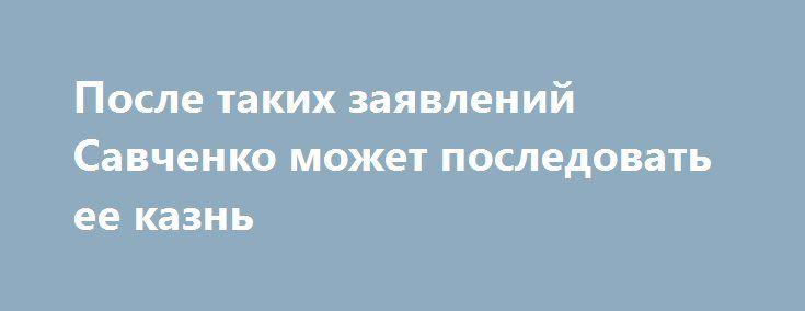 После таких заявлений Савченко может последовать ее казнь http://www.bbcccnn.com.ua/ukrayina/posle-takih-zaiavlenii-savchenko-mojet-posledovat-ee-kazn/  {{AutoHashTags}}