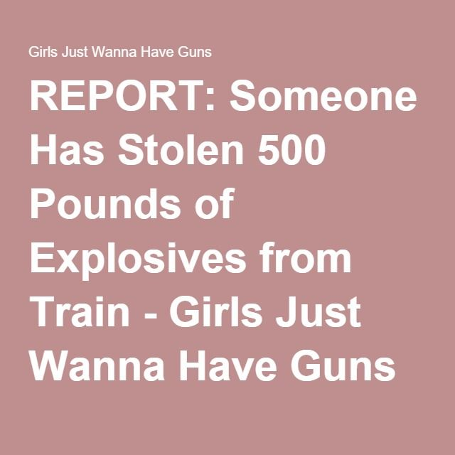 REPORT: Someone Has Stolen 500 Pounds of Explosives from Train - Girls Just Wanna Have Guns