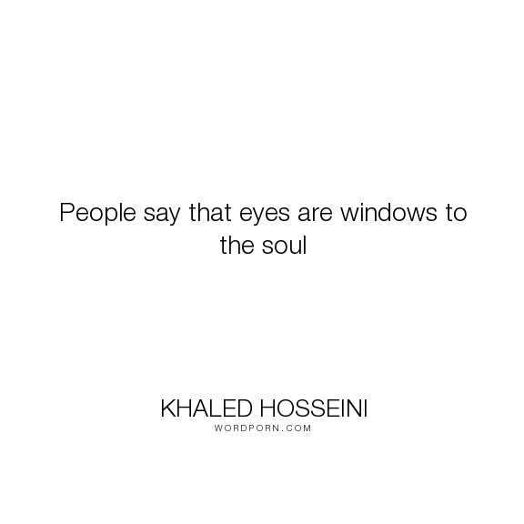 Khaled Hosseini People Say That Eyes Are Windows To The Soul