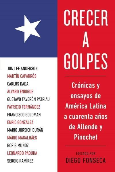 Crecer a golpes / Growing up the Hard: Cronicas y ensayos de America Latina a cuarenta anos de Allende y Pinochet...
