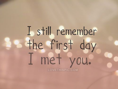 I still remember the first day i met you love love quotes one