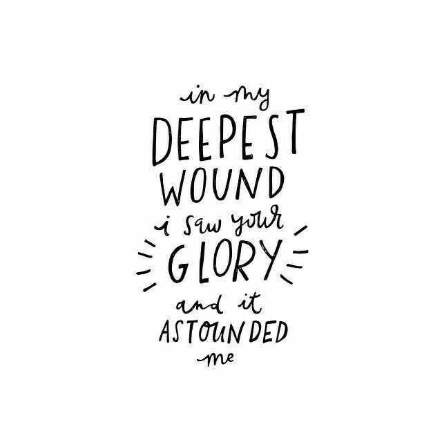 In my deepest wound, I saw your glory, and it astounded me