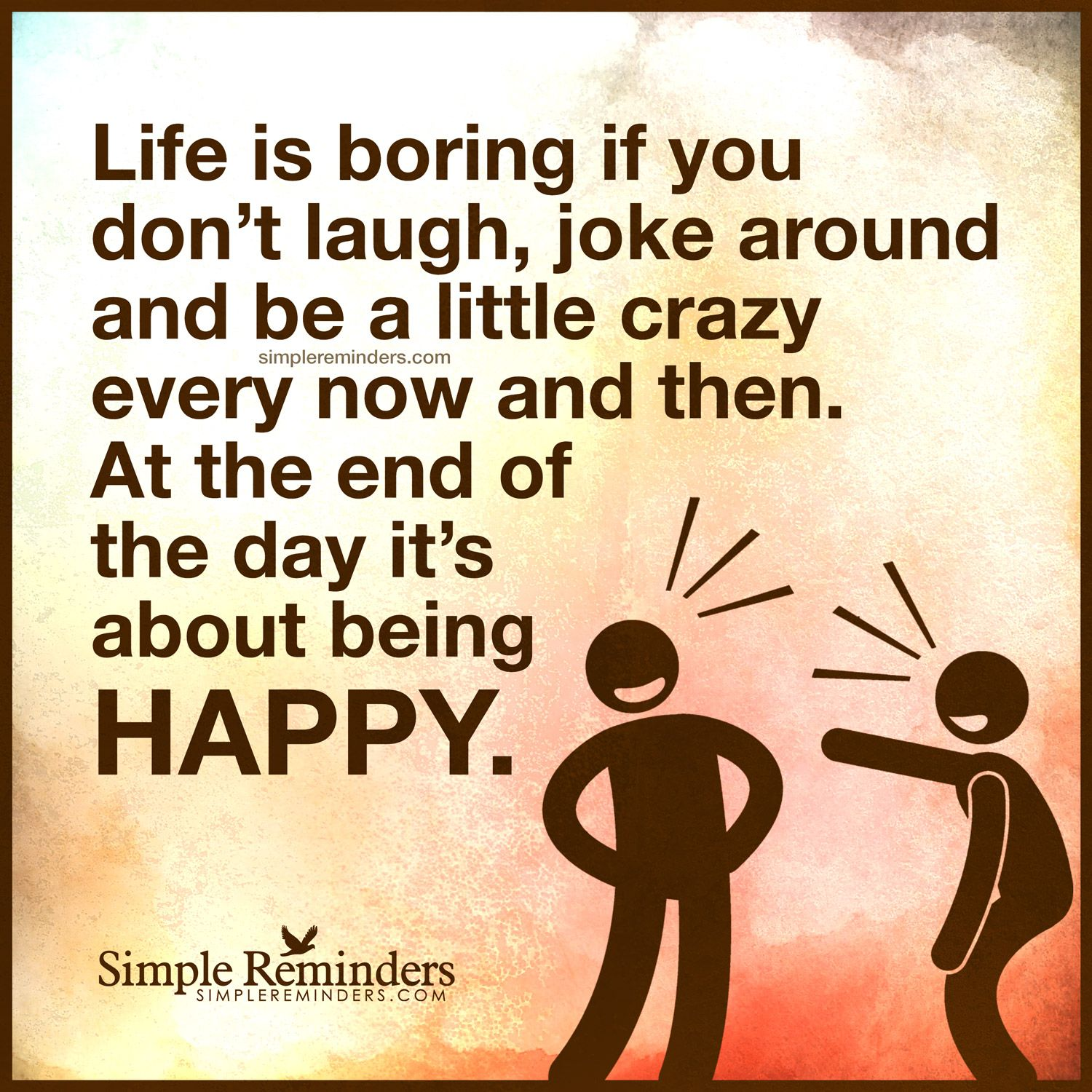 Life is about being happy Life is boring if you don't